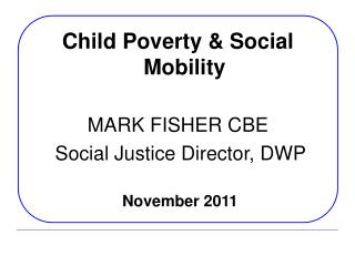 Child Poverty & Social Mobility MARK FISHER CBE  Social Justice Director, DWP November 2011