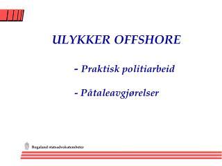 ULYKKER OFFSHORE    -  Praktisk politiarbeid - Påtaleavgjørelser