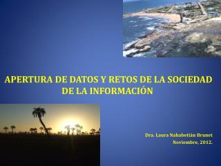 APERTURA DE DATOS Y RETOS DE LA SOCIEDAD DE LA INFORMACIÓN Dra. Laura Nahabetián Brunet