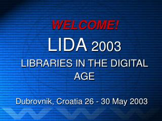 WELCOME! LIDA  2003 LIBRARIES IN THE DIGITAL AGE
