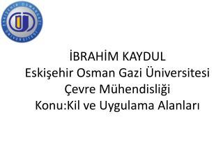 İBRAHİM KAYDUL Eskişehir Osman Gazi Üniversitesi Çevre Mühendisliği  Konu:Kil ve Uygulama Alanları