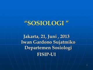 """"""" SOSIOLOGI  """" Jakarta,  21 ,  Juni  , 20 13 Iwan Gardono Sujatmiko  Departemen Sosiologi FISIP-UI"""