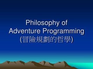 Philosophy of  Adventure Programming  ( 冒險規劃的哲學 )