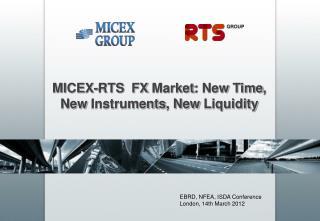 MICEX- RTS FX  M arket :  N ew T ime ,  New Instruments ,  New Liquidity