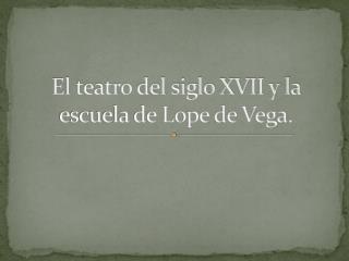 El teatro del siglo XVII y la escuela de Lope de Vega.