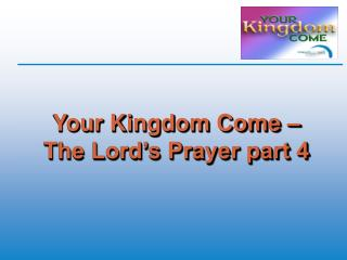 Your Kingdom Come – The Lord's Prayer part 4