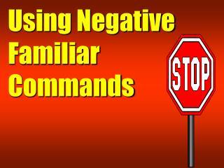 Using Negative Familiar Commands