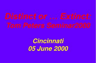 Distinct or … Extinct: Tom Peters Seminar2000 Cincinnati 05 June 2000