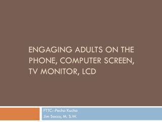 Engaging Adults On the  Phone, Computer Screen,  TV Monitor, LCD