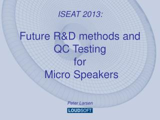 ISEAT 2013: Future R&D methods and QC Testing  for  Micro Speakers Peter Larsen
