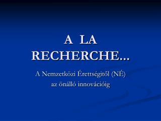 A  LA RECHERCHE...