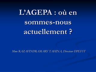 L'AGEPA : où en sommes-nous actuellement ?