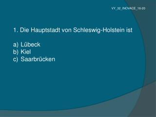 1. Die Hauptstadt von Schleswig-Holstein ist   Lübeck  Kiel  Saarbrücken