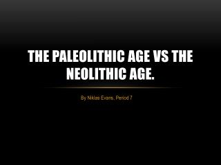 The Paleolithic age  vs  the Neolithic age.