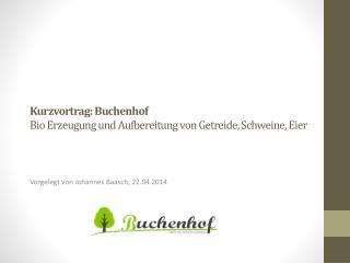 Kurzvortrag: Buchenhof Bio Erzeugung und Aufbereitung von Getreide, Schweine, Eier