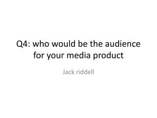 Q4: who would be the audience for your media product