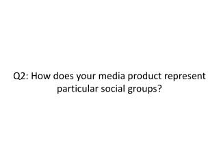 Q2: How does your media product represent particular social groups?