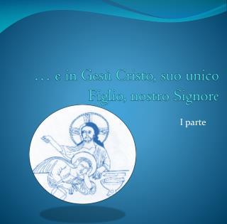 … e in Gesù Cristo, suo unico Figlio, nostro Signore