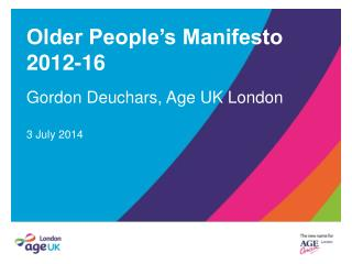 Older People�s Manifesto 2012-16 Gordon Deuchars, Age UK London 3 July 2014