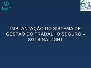 IMPLANTAÇÃO DO SISTEMA DE GESTÃO DO TRABALHO SEGURO – SGTS NA LIGHT