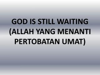 GOD IS STILL WAITING (ALLAH YANG MENANTI PERTOBATAN UMAT)