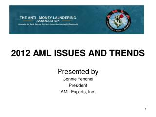 2012 AML ISSUES AND TRENDS Presented by  Connie Fenchel President AML Experts, Inc.