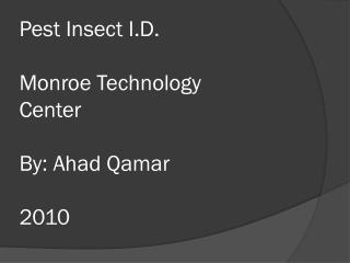 Pest Insect I.D. Monroe Technology  Center By: Ahad Qamar 2010
