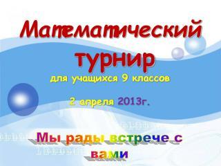 Математический турнир для учащихся 9 классов 2 апреля  2013г.
