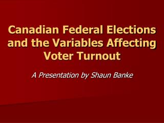 Canadian Federal Elections and the Variables Affecting Voter Turnout