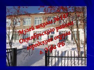 Музей школы №147  Октябрьского района  городского округа  г. Уфа РБ
