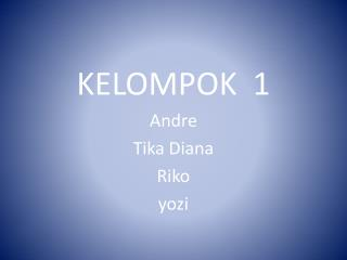 KELOMPOK  1 Andre  Tika Diana Riko yozi