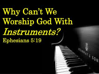 Why Can't We     Worship God With  Instruments? Ephesians 5:19