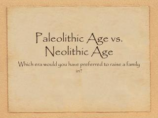 "paleolithic vs neolithic essays Paleolithic vs neolithic the first scholars that existed named the whole period of human development the ""stone age "" the stone age is divided into three."