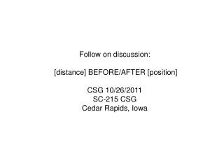 Follow on discussion:  [distance] BEFORE/AFTER [position] CSG 10/26/2011 SC-215 CSG