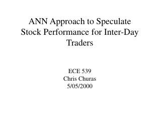 ANN Approach to Speculate  Stock Performance for Inter-Day Traders ECE 539 Chris Churas 5/05/2000