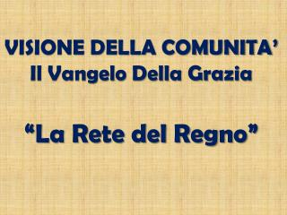 """VISIONE DELLA COMUNITA'   Il Vangelo Della Grazia """"La Rete del Regno"""""""