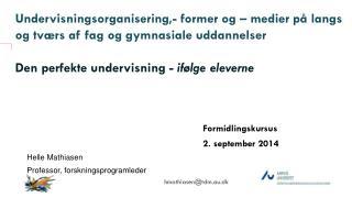 Formidlingskursus 2.  september 2014 Helle Mathiasen Professor, forskningsprogramleder