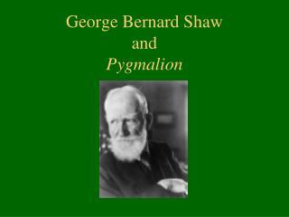 George Bernard Shaw  and  Pygmalion