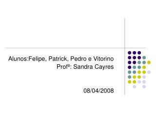 Alunos:Felipe, Patrick, Pedro e Vitorino Profª: Sandra Cayres 08/04/2008