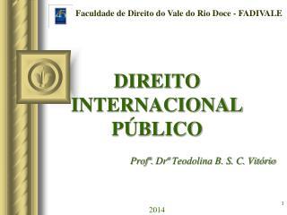 DIREITO INTERNACIONAL P�BLICO Prof�.  Dr�  Teodolina B. S. C. Vit�rio 2014