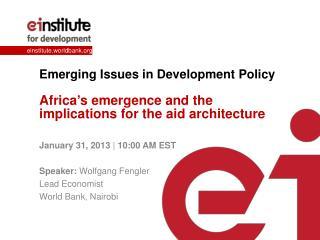 January 31, 2013  |  10:00 AM EST Speaker:  Wolfgang  Fengler Lead Economist World Bank, Nairobi