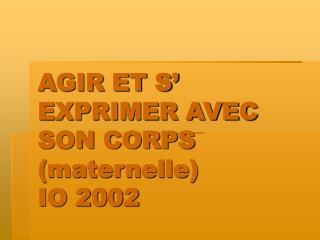 AGIR ET S' EXPRIMER AVEC SON CORPS (maternelle)  IO 2002