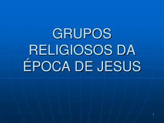 GRUPOS RELIGIOSOS DA ÉPOCA DE JESUS