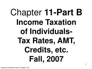 Chapter  11-Part B  Income Taxation of Individuals- Tax Rates, AMT, Credits, etc. Fall, 2007