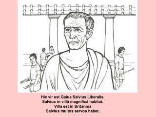 Hic vir est Gaius Salvius Liberalis.    Salvius in vill? magnific? habitat.