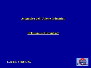 Assemblea dell'Unione Industriali Relazione del Presidente L'Aquila, 3 luglio 2002