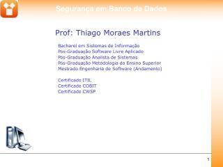 Prof: Thiago Moraes Martins Bacharel em Sistemas de Informa ç ão