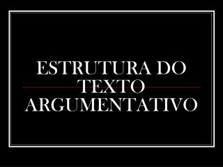ESTRUTURA DO TEXTO ARGUMENTATIVO