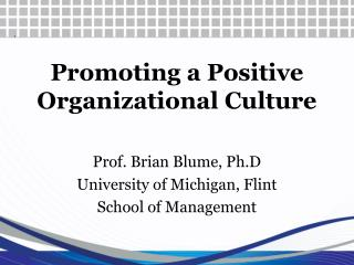 Promoting a Positive  Organizational Culture Prof. Brian Blume, Ph.D University of Michigan, Flint