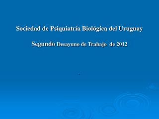 Sociedad de Psiquiatría Biológica del Uruguay Segundo  Desayuno de Trabajo  de 2012